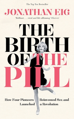 The Birth of the Pill: How Four Pioneers Reinvented Sex and Launched a Revolution - Eig, Jonathan