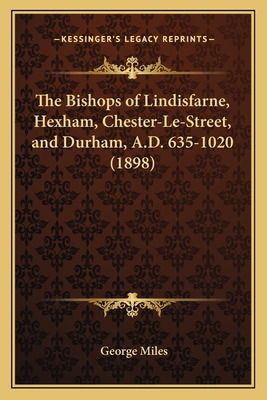 The Bishops of Lindisfarne, Hexham, Chester-Le-Street, and Durham, A.D. 635-1020 (1898) - Miles, George
