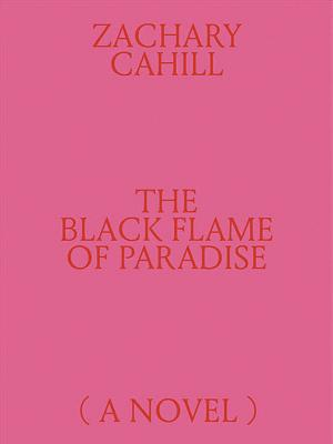The Black Flame of Paradise (a Novel) - Cahill, Zachary, and Malabou, Catherine (Preface by)