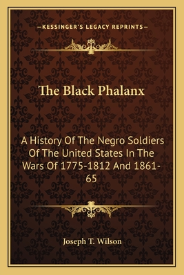 The Black Phalanx: A History of the Negro Soldiers of the United States in the Wars of 1775-1812 and 1861-65 - Wilson, Joseph T