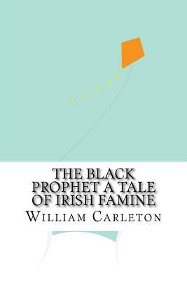 The Black Prophet a Tale of Irish Famine - Carleton, William