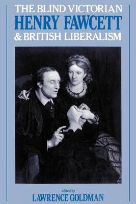 The Blind Victorian: Henry Fawcett and British Liberalism - Goldman, Lawrence (Editor)