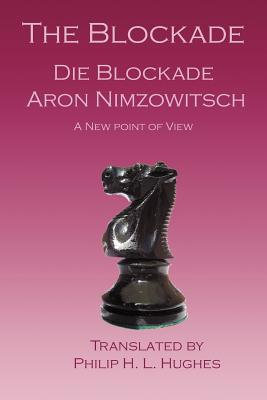 The Blockade: Die Blockade - Nimzowitsch, Aron, and Hughes, Philip H L (Translated by)