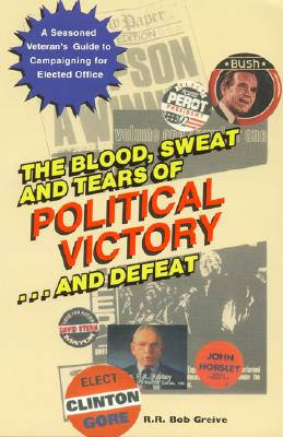 The Blood, Sweat, and Tears of Political Victory...and Defeat - Greive, R R Bob