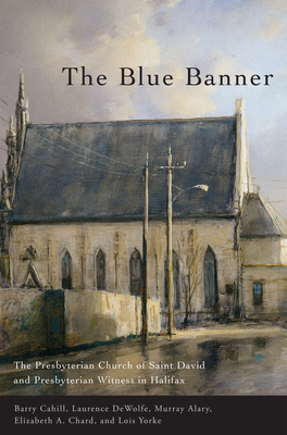 The Blue Banner: The Presbyterian Church of Saint David and Presbyterian Witness in Halifax - Cahill, Barry, and DeWolfe, D Laurence, and Alary, Murray