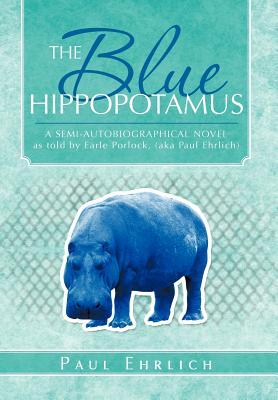 The Blue Hippopotamus: A Semi-Autobiographical Novel as Told by Earle Porlock, (Aka Paul Ehrlich - Ehrlich, Paul