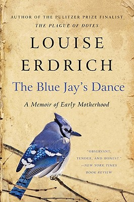 The Blue Jay's Dance: A Birth Year - Erdrich, Louise