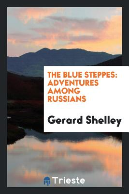 The Blue Steppes: Adventures Among Russians - Shelley, Gerard