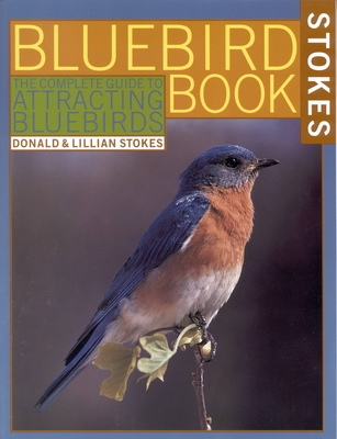 The Bluebird Book: The Complete Guide to Attracting Bluebirds - Stokes, Donald, and Stokes, Lillian
