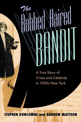 The Bobbed Haired Bandit: A True Story of Crime and Celebrity in 1920s New York - Duncombe, Stephen, and Mattson, Andrew