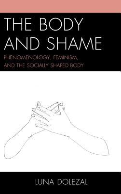 The Body and Shame: Phenomenology, Feminism, and the Socially Shaped Body - Dolezal, Luna