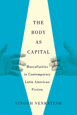 The Body as Capital: Masculinities in Contemporary Latin American Fiction - Venkatesh, Vinodh