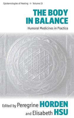 The Body in Balance: Humoral Medicines in Practice - Hsu, Elisabeth (Editor), and Horden, Peregrine (Editor)
