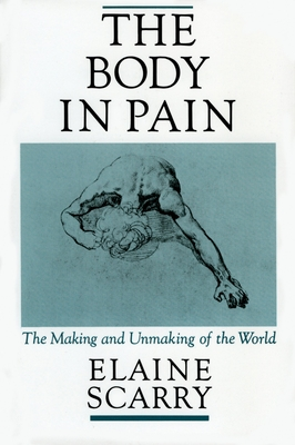 The Body in Pain: The Making and Unmaking of the World - Scarry, Elaine