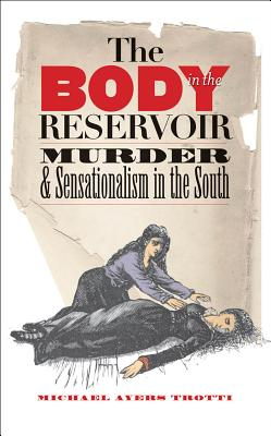 The Body in the Reservoir: Murder and Sensationalism in the South - Trotti, Michael Ayers