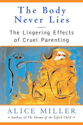 The Body Never Lies: The Lingering Effects of Cruel Parenting - Miller, Alice, and Jenkins, Andrew (Translated by)