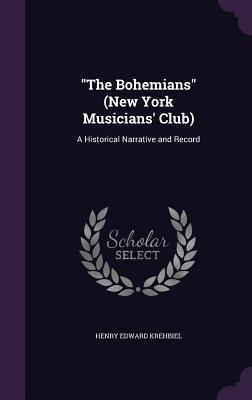 The Bohemians (New York Musicians' Club): A Historical Narrative and Record - Krehbiel, Henry Edward