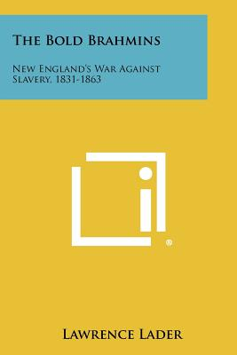 The Bold Brahmins: New England's War Against Slavery, 1831-1863 - Lader, Lawrence