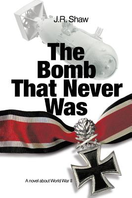 The Bomb That Never Was: A Novel about World War II - Shaw, J R
