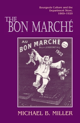 The Bon Marché: Bourgeois Culture and the Department Store, 1869-1920 - Miller, Michael B, Professor