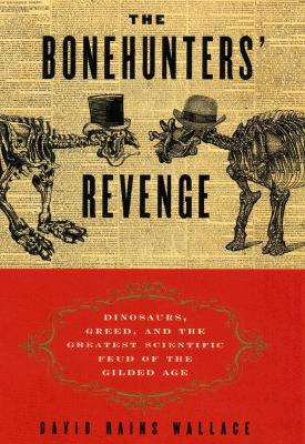 The Bonehunter's Revenge: Dinosaurs, Greed and the Greatest Scientific Feud of the Gilded Age - Wallace, David Rains