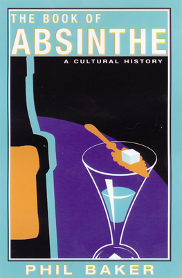 The Book of Absinthe: A Cultural History - Baker, Phil