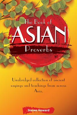 The Book of Asian Proverbs: Unabridged Collection of Ancient Sayings and Teachings from Across Asia. - Howard, Steven