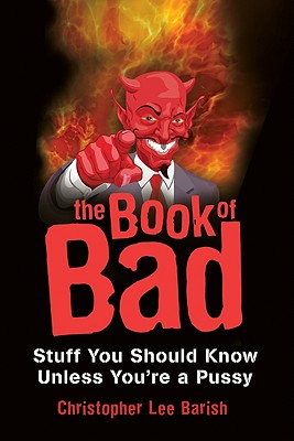 The Book of Bad: Stuff You Should Know Unless You're a Pussy - Barish, Christopher Lee