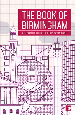 The Book of Birmingham: A City in Short Fiction - Bhanot, Kavita (Editor), and Beard, Alan, and Benson, Jendella