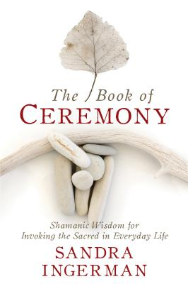 The Book of Ceremony: Shamanic Wisdom for Invoking the Sacred in Everyday Life - Ingerman, Sandra