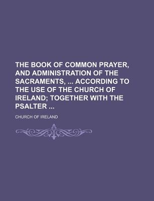 The Book of Common Prayer, and Administration of the Sacraments, According to the Use of the Church of Ireland; Together with the Psalter - Ireland, Church Of