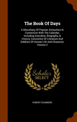 The Book of Days: A Miscellany of Popular Antiquities in Connection with the Calendar, Including Anecdote, Biography, & History, Curiosities of Literature and Oddities of Human Life and Character, Volume 2 - Chambers, Robert, Professor