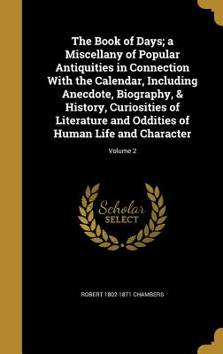The Book of Days; A Miscellany of Popular Antiquities in Connection with the Calendar, Including Anecdote, Biography, & History, Curiosities of Literature and Oddities of Human Life and Character; Volume 2 - Chambers, Robert 1802-1871