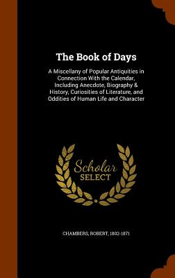 The Book of Days: A Miscellany of Popular Antiquities in Connection with the Calendar, Including Anecdote, Biography & History, Curiosities of Literature, and Oddities of Human Life and Character - Chambers, Robert, Professor