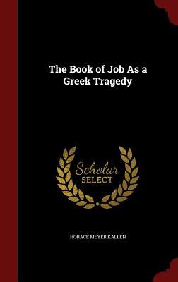 The Book of Job as a Greek Tragedy - Kallen, Horace Meyer