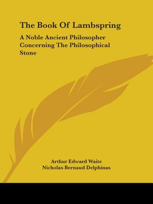 The Book of Lambspring: A Noble Ancient Philosopher Concerning the Philosophical Stone - Waite, Arthur Edward, Professor, and Delphinas, Nicholas Bernaud
