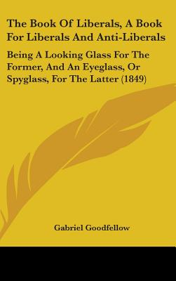 The Book of Liberals, a Book for Liberals and Anti-Liberals: Being a Looking Glass for the Former, and an Eyeglass, or Spyglass, for the Latter (1849) - Goodfellow, Gabriel