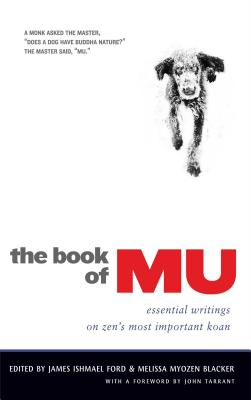 The Book of Mu: Essential Writings on Zen's Most Important Koan - Ford, James Ishmael (Editor), and Blacker, Melissa Myozen (Editor), and Tarrant, John (Foreword by)