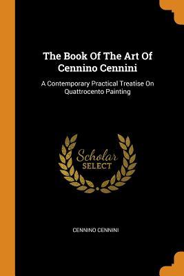 The Book of the Art of Cennino Cennini: A Contemporary Practical Treatise on Quattrocento Painting - Cennini, Cennino