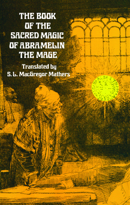The Book of the Sacred Magic of Abramelin the Mage Book of the Sacred Magic of Abramelin the Mage - Mathers, S L, and Mathers, S L MacGregor (Translated by)