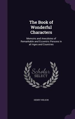 The Book of Wonderful Characters: Memoirs and Anecdotes of Remarkable and Eccentric Persons in All Ages and Countries - Wilson, Henry