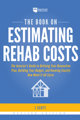 The Book on Estimating Rehab Costs: The Investor's Guide to Defining Your Renovation Plan, Building Your Budget, and Knowing Exactly How Much It All Costs - Scott, J