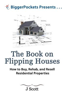 The Book on Flipping Houses: How to Buy, Rehab, and Resell Residential Properties - Scott, MR J, and Dorkin, MR Josh (Preface by), and Turner, MR Brandon (Editor)