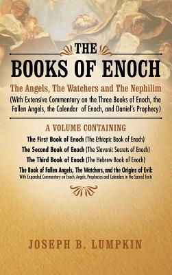 The Books of Enoch: The Angels, The Watchers and The Nephilim (with Extensive Commentary on the Three Books of Enoch, the Fallen Angels, the Calendar of Enoch, and Daniel's Prophecy): A Volume Containing The First Book of Enoch (The Ethiopic Book of Enoch - Lumpkin, Joseph B