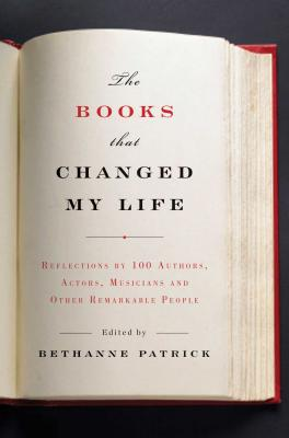 The Books That Changed My Life: Reflections by 100 Authors, Actors, Musicians, and Other Remarkable People - Patrick, Bethanne (Editor)