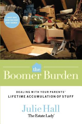 The Boomer Burden: Dealing with Your Parents' Lifetime Accumulation of Stuff - Hall, Julie