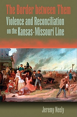 The Border Between Them: Violence and Reconciliation on the Kansas-Missouri Line - Neely, Jeremy