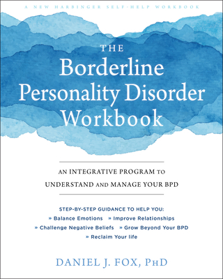The Borderline Personality Disorder Workbook: An Integrative Program to Understand and Manage Your Bpd - Fox, Daniel J, PhD