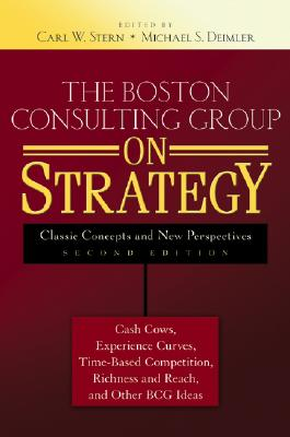 The Boston Consulting Group on Strategy: Classic Concepts and New Perspectives - Stern, Carl W (Editor), and Deimler, Michael S (Editor)