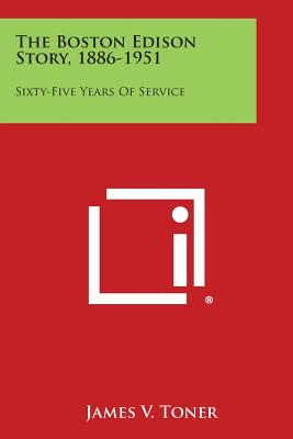 The Boston Edison Story, 1886-1951: Sixty-Five Years of Service - Toner, James V